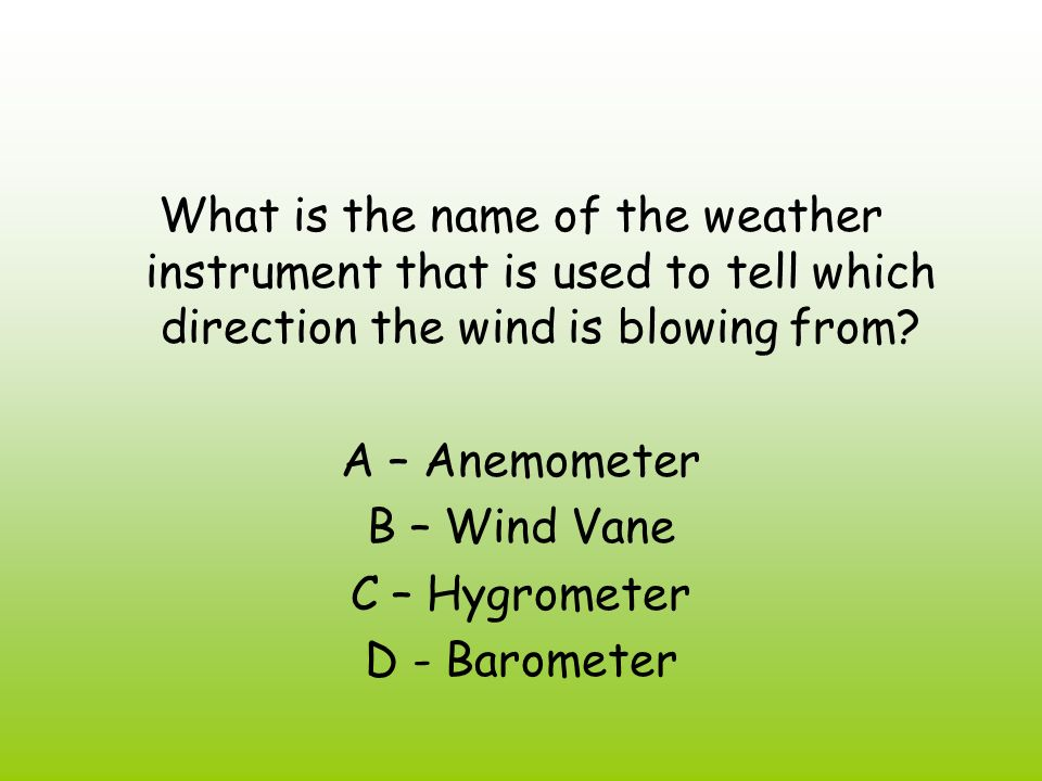 What is the name of the weather instrument that is used to tell which direction the wind is blowing from? A – Anemometer B – Wind Vane C – Hygrometer
