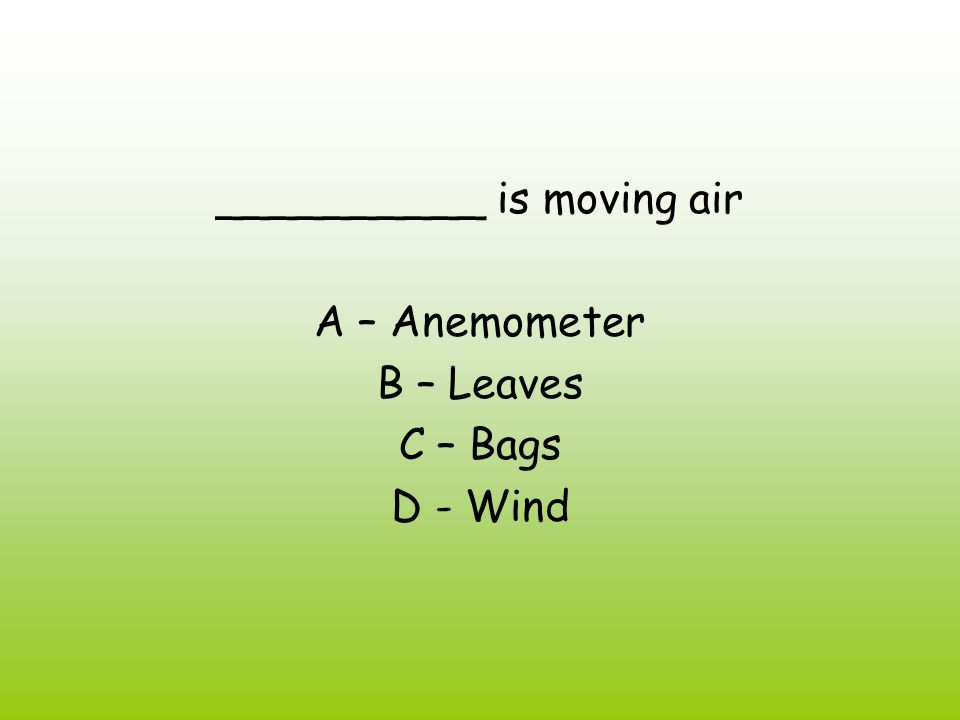 __________ is moving air A – Anemometer B – Leaves C – Bags D - Wind