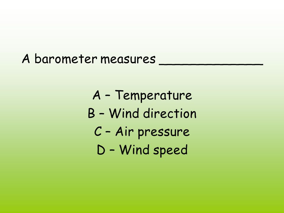 A barometer measures _____________ A – Temperature B – Wind direction C – Air pressure D – Wind speed