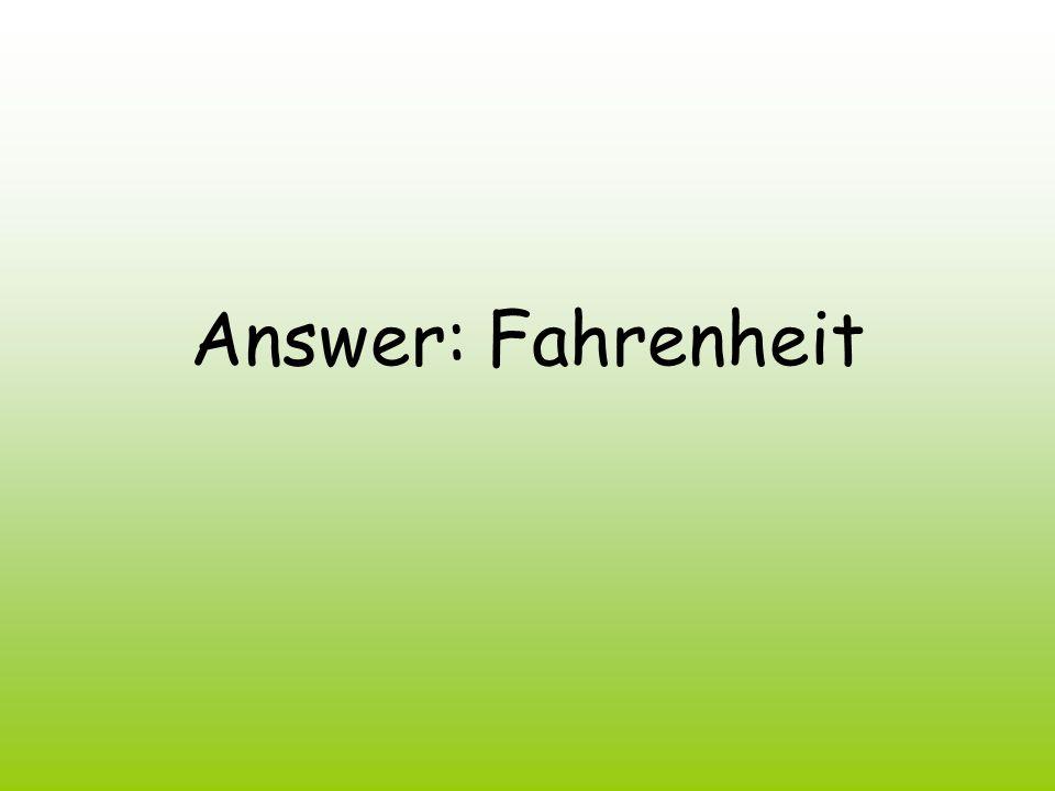 Answer: Fahrenheit