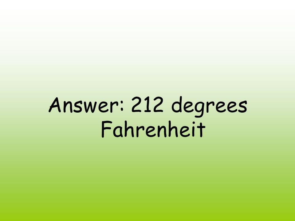 Answer: 212 degrees Fahrenheit