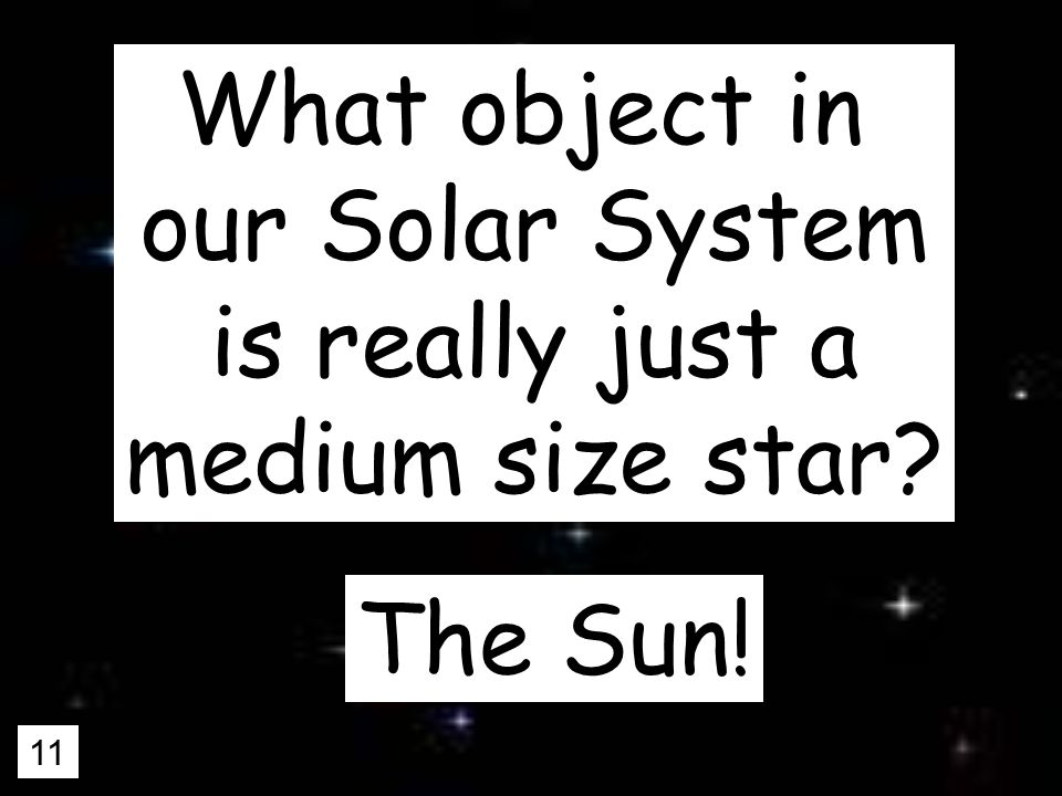 11 What object in our Solar System is really just a medium size star The Sun!