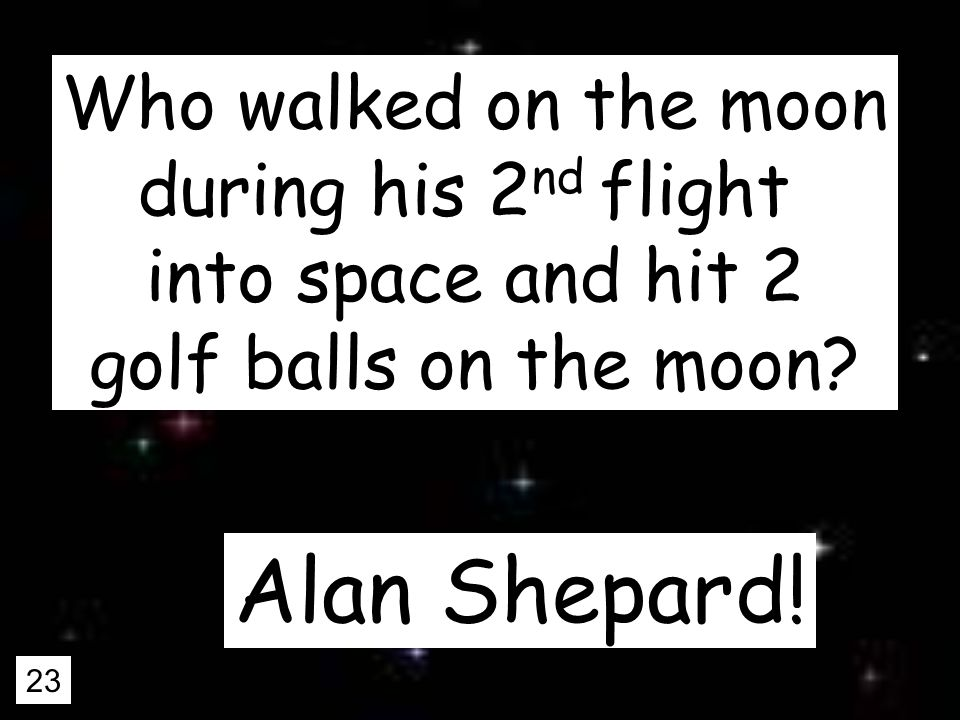 23 Who walked on the moon during his 2 nd flight into space and hit 2 golf balls on the moon.