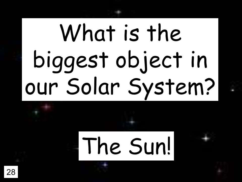 28 What is the biggest object in our Solar System The Sun!