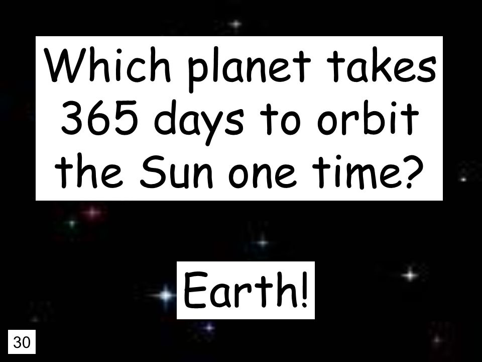 30 Which planet takes 365 days to orbit the Sun one time Earth!