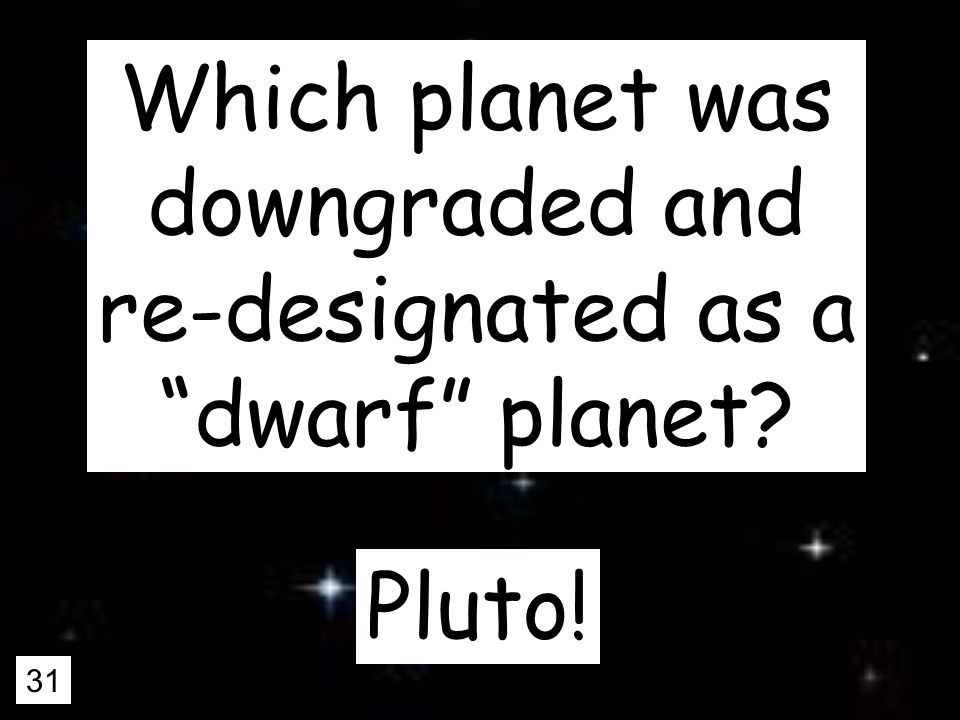 31 Which planet was downgraded and re-designated as a dwarf planet Pluto!
