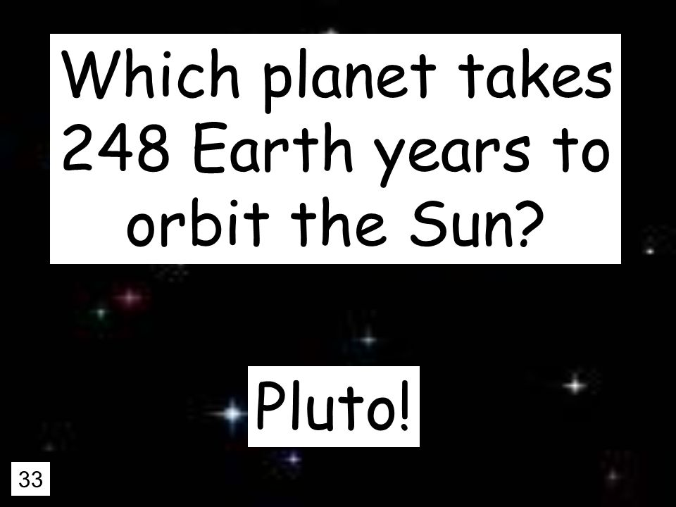 33 Which planet takes 248 Earth years to orbit the Sun Pluto!
