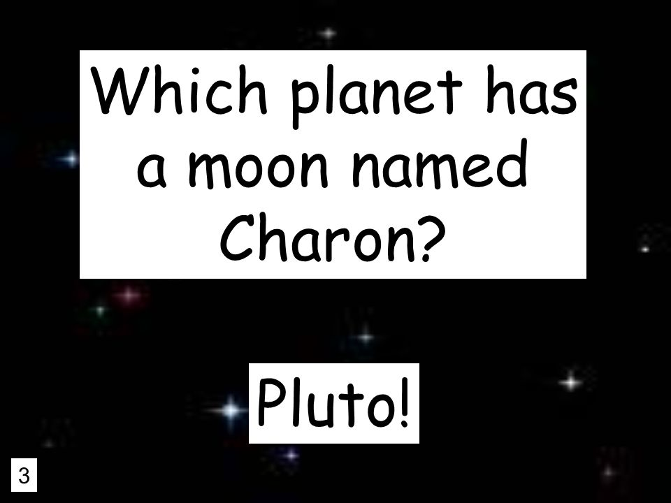 3 Which planet has a moon named Charon Pluto!