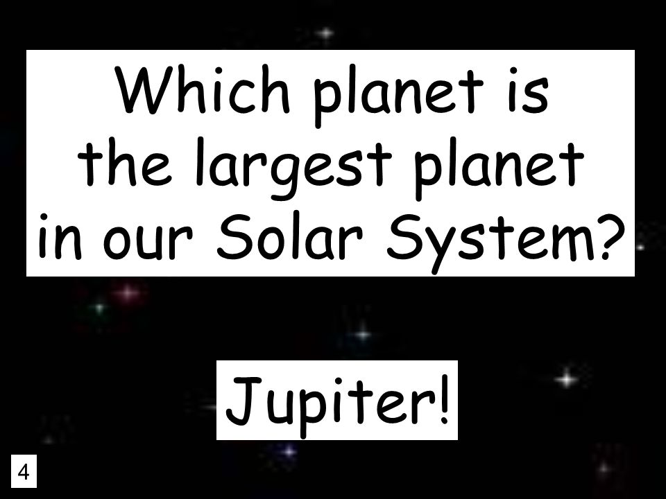 4 Which planet is the largest planet in our Solar System Jupiter!