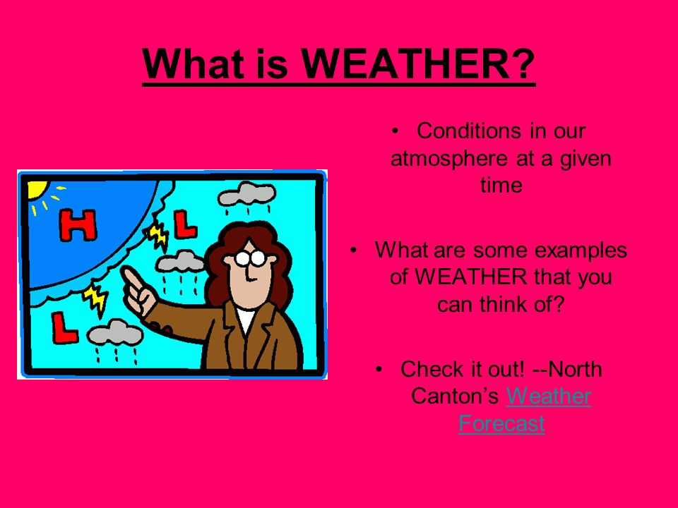 What is WEATHER? Conditions in our atmosphere at a given time What are some examples of WEATHER that you can think of? Check it out! --North Cantons W