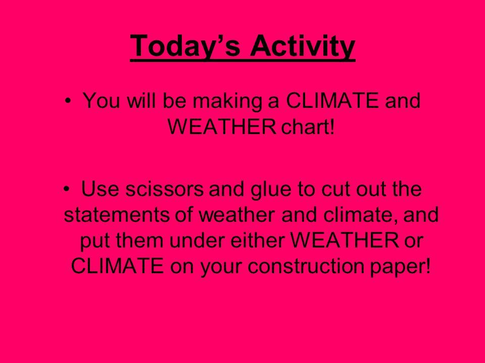 Todays Activity You will be making a CLIMATE and WEATHER chart! Use scissors and glue to cut out the statements of weather and climate, and put them u