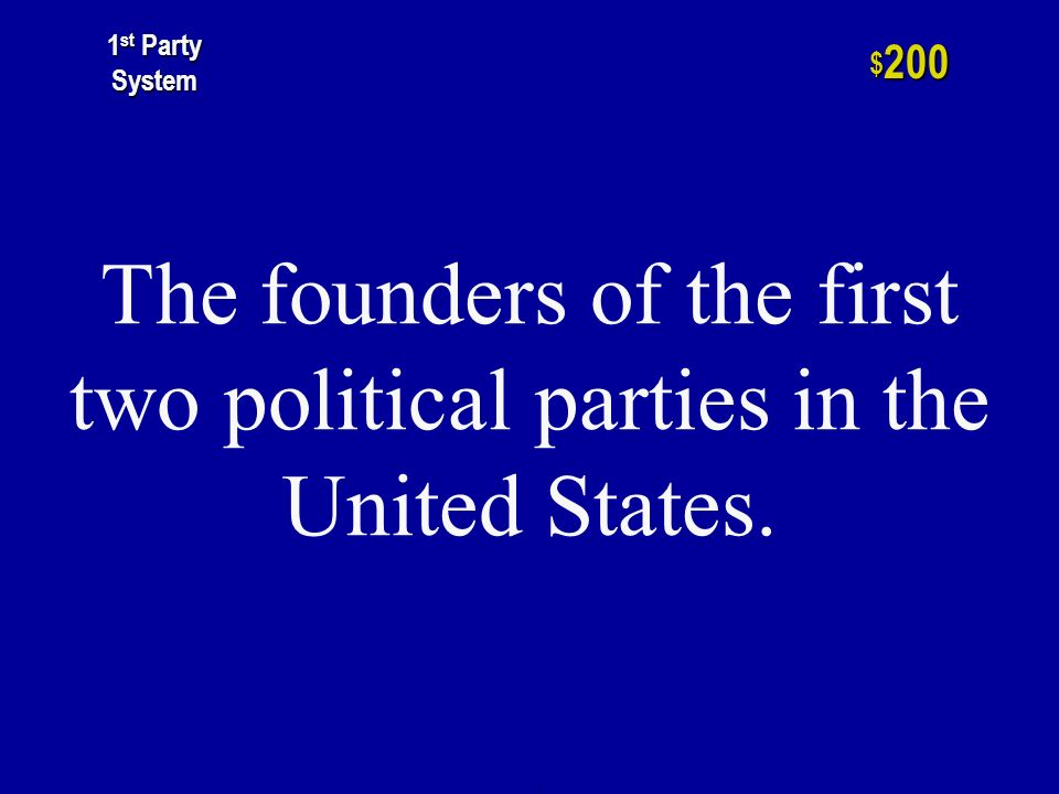 1 st Party System 2nd Party System Early Political Parties Two Party System Minor Parties Realigning Elections $200 $400 $600 $800 $ $1000