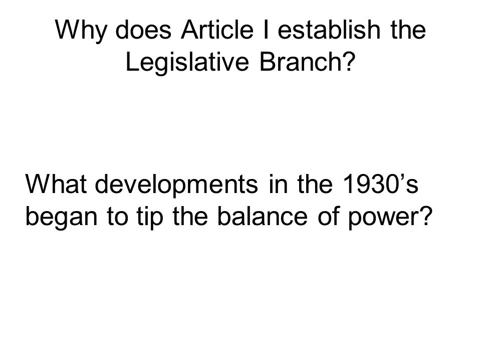 Why does Article I establish the Legislative Branch? What developments in the 1930s began to tip the balance of power?