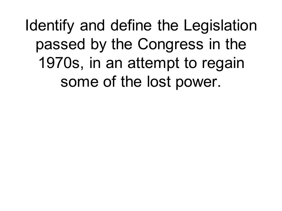 Identify and define the Legislation passed by the Congress in the 1970s, in an attempt to regain some of the lost power.