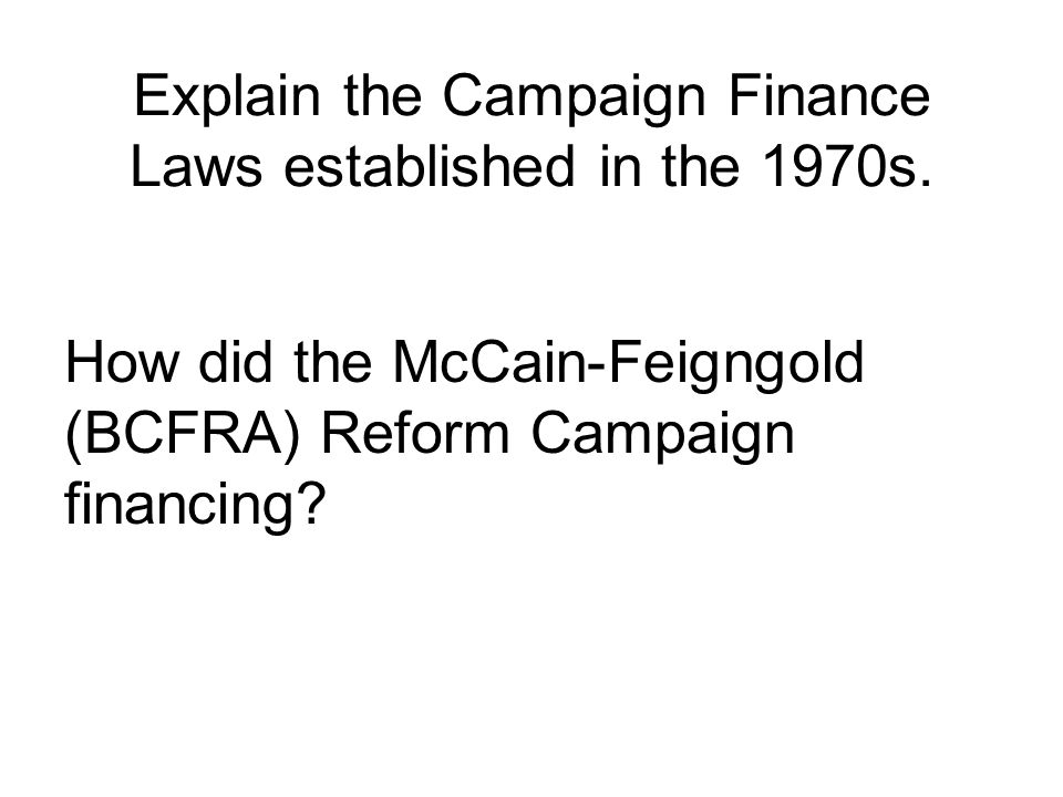 Explain the Campaign Finance Laws established in the 1970s. How did the McCain-Feigngold (BCFRA) Reform Campaign financing?