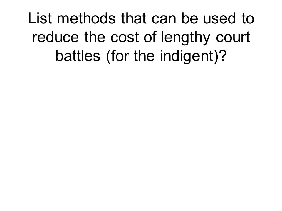 List methods that can be used to reduce the cost of lengthy court battles (for the indigent)?