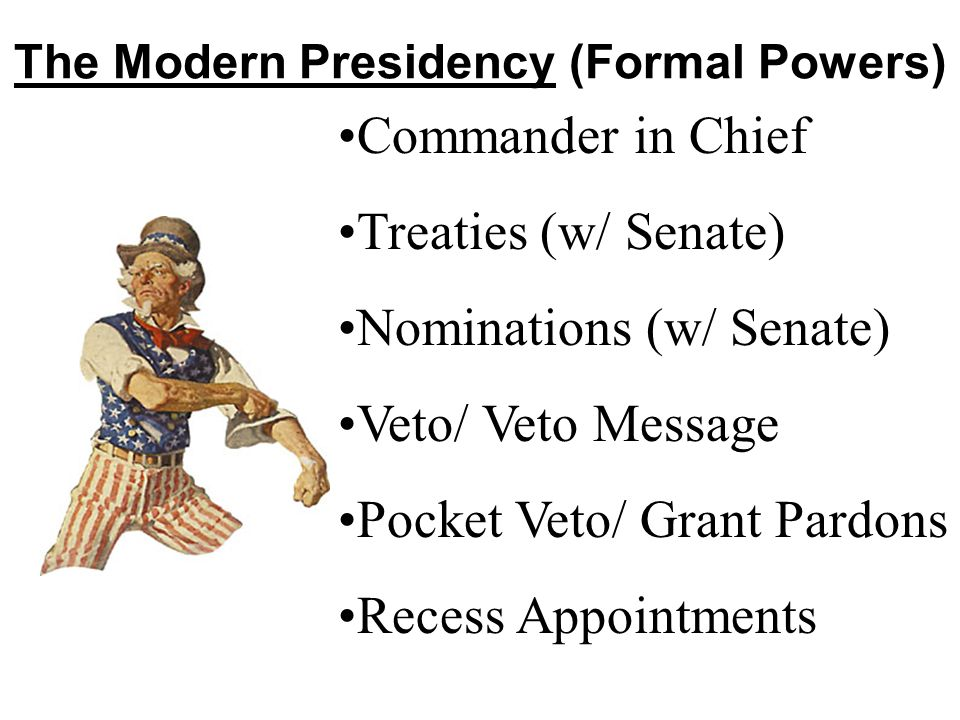 The Modern Presidency (Formal Powers) Commander in Chief Treaties (w/ Senate) Nominations (w/ Senate) Veto/ Veto Message Pocket Veto/ Grant Pardons Re