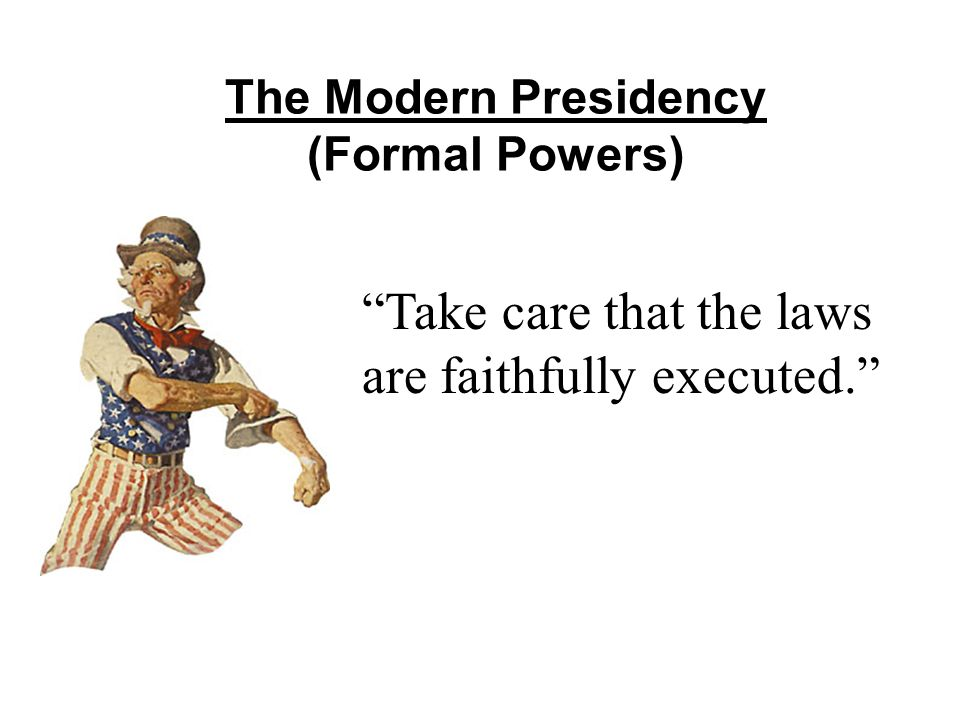 The Modern Presidency (Formal Powers) Take care that the laws are faithfully executed.