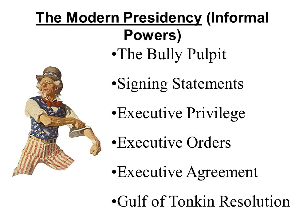 The Modern Presidency (Informal Powers) The Bully Pulpit Signing Statements Executive Privilege Executive Orders Executive Agreement Gulf of Tonkin Re