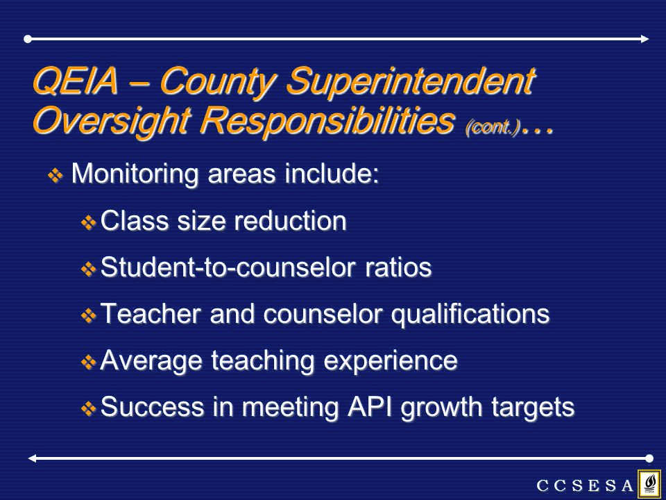 QEIA – County Superintendent Oversight Responsibilities (cont.) … Monitoring areas include: Monitoring areas include: Class size reduction Class size reduction Student-to-counselor ratios Student-to-counselor ratios Teacher and counselor qualifications Teacher and counselor qualifications Average teaching experience Average teaching experience Success in meeting API growth targets Success in meeting API growth targets C C S E S A