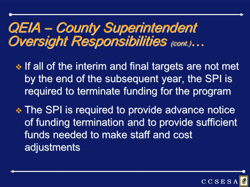 QEIA – County Superintendent Oversight Responsibilities (cont.) … If all of the interim and final targets are not met by the end of the subsequent year, the SPI is required to terminate funding for the program If all of the interim and final targets are not met by the end of the subsequent year, the SPI is required to terminate funding for the program The SPI is required to provide advance notice of funding termination and to provide sufficient funds needed to make staff and cost adjustments The SPI is required to provide advance notice of funding termination and to provide sufficient funds needed to make staff and cost adjustments C C S E S A