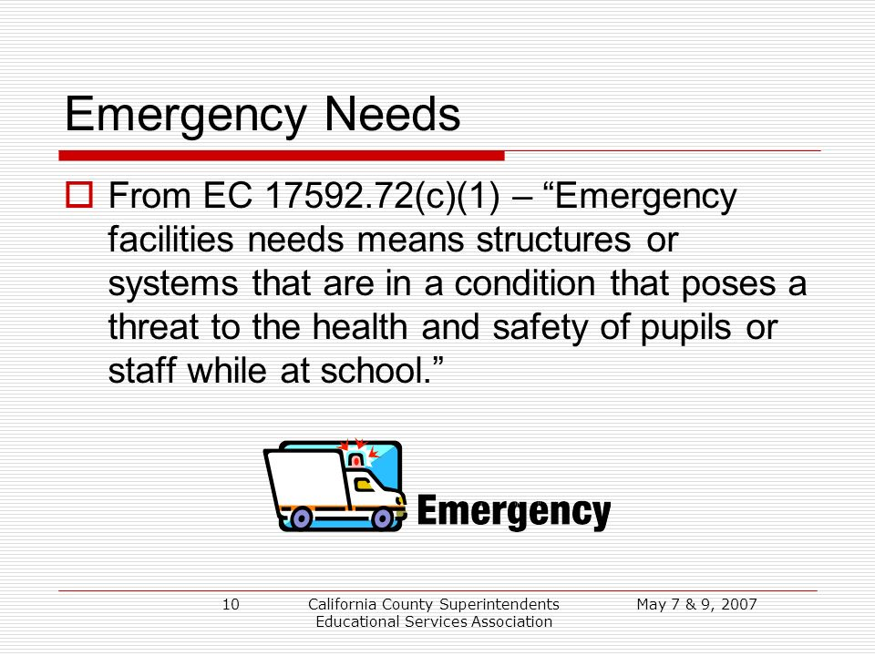 May 7 & 9, 2007California County Superintendents Educational Services Association 10 Emergency Needs From EC 17592.72(c)(1) – Emergency facilities needs means structures or systems that are in a condition that poses a threat to the health and safety of pupils or staff while at school.