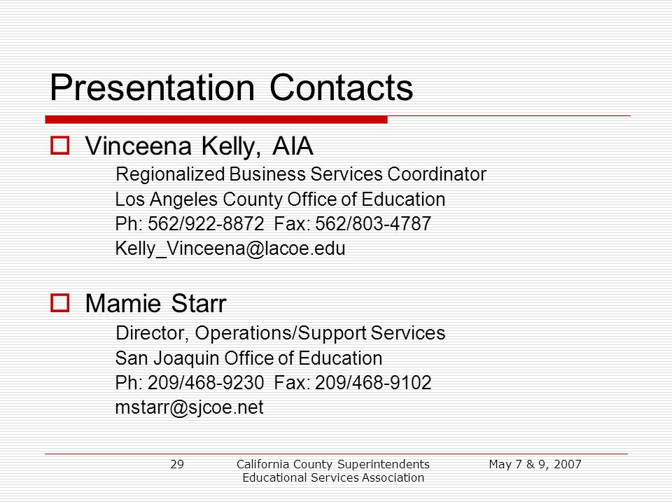 May 7 & 9, 2007California County Superintendents Educational Services Association 29 Presentation Contacts Vinceena Kelly, AIA Regionalized Business Services Coordinator Los Angeles County Office of Education Ph: 562/922-8872 Fax: 562/803-4787 Kelly_Vinceena@lacoe.edu Mamie Starr Director, Operations/Support Services San Joaquin Office of Education Ph: 209/468-9230 Fax: 209/468-9102 mstarr@sjcoe.net