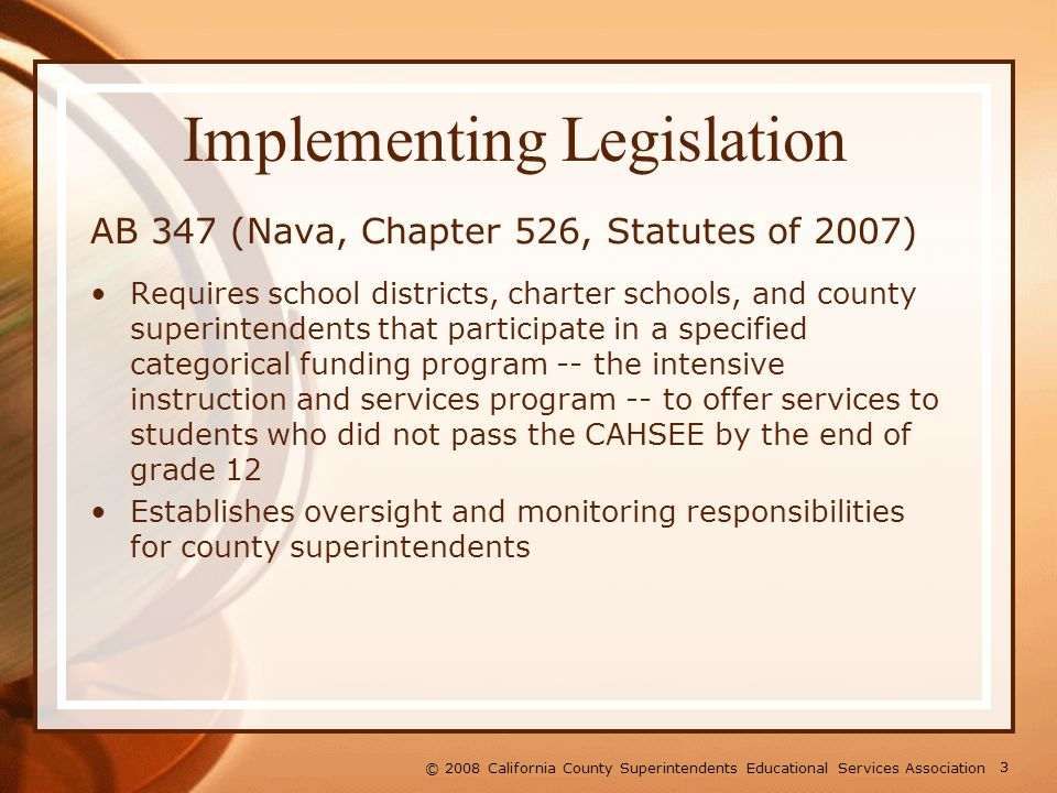 3 © 2008 California County Superintendents Educational Services Association Implementing Legislation AB 347 (Nava, Chapter 526, Statutes of 2007) Requires school districts, charter schools, and county superintendents that participate in a specified categorical funding program -- the intensive instruction and services program -- to offer services to students who did not pass the CAHSEE by the end of grade 12 Establishes oversight and monitoring responsibilities for county superintendents