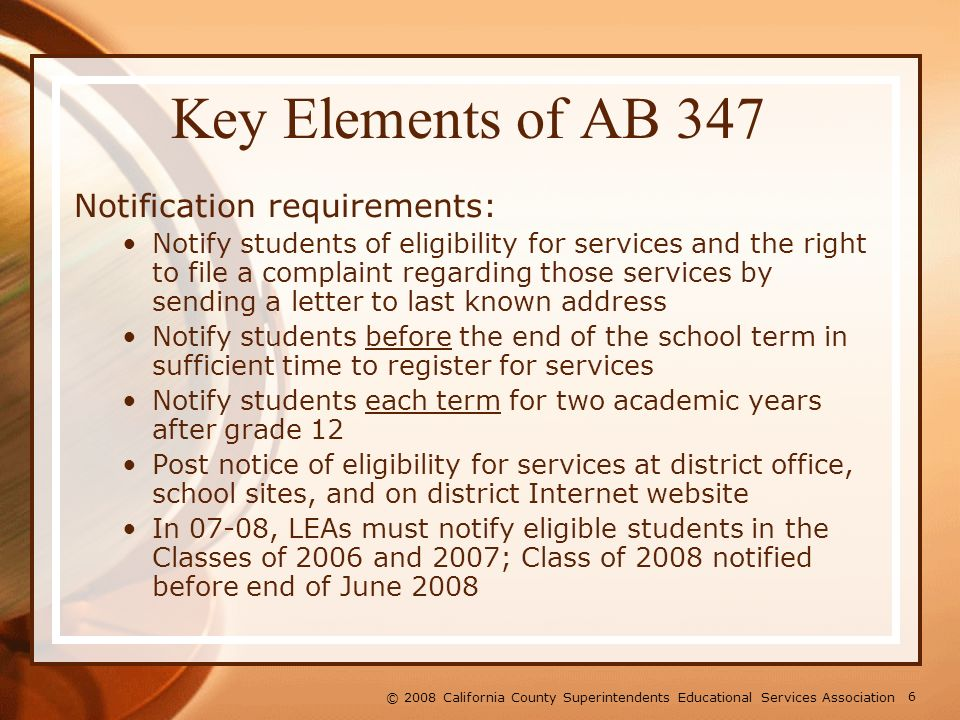 6 © 2008 California County Superintendents Educational Services Association Key Elements of AB 347 Notification requirements: Notify students of eligibility for services and the right to file a complaint regarding those services by sending a letter to last known address Notify students before the end of the school term in sufficient time to register for services Notify students each term for two academic years after grade 12 Post notice of eligibility for services at district office, school sites, and on district Internet website In 07-08, LEAs must notify eligible students in the Classes of 2006 and 2007; Class of 2008 notified before end of June 2008