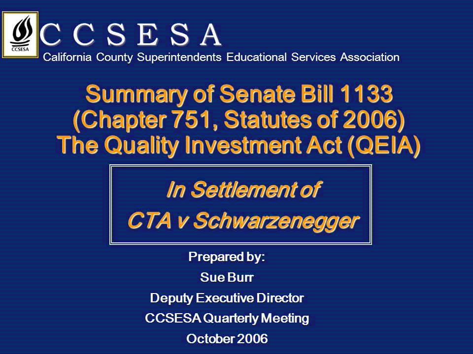 Summary of Senate Bill 1133 (Chapter 751, Statutes of 2006) The Quality Investment Act (QEIA) In Settlement of CTA v Schwarzenegger C C S E S A California County Superintendents Educational Services Association Prepared by: Sue Burr Deputy Executive Director CCSESA Quarterly Meeting October 2006