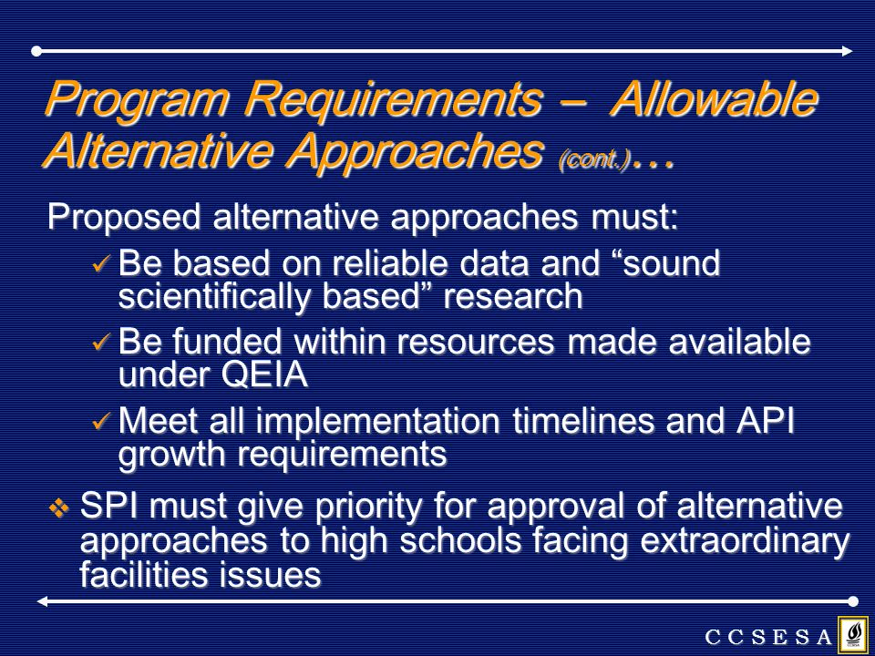 Program Requirements – Allowable Alternative Approaches (cont.) … Proposed alternative approaches must: Be based on reliable data and sound scientifically based research Be based on reliable data and sound scientifically based research Be funded within resources made available under QEIA Be funded within resources made available under QEIA Meet all implementation timelines and API growth requirements Meet all implementation timelines and API growth requirements SPI must give priority for approval of alternative approaches to high schools facing extraordinary facilities issues SPI must give priority for approval of alternative approaches to high schools facing extraordinary facilities issues C C S E S A