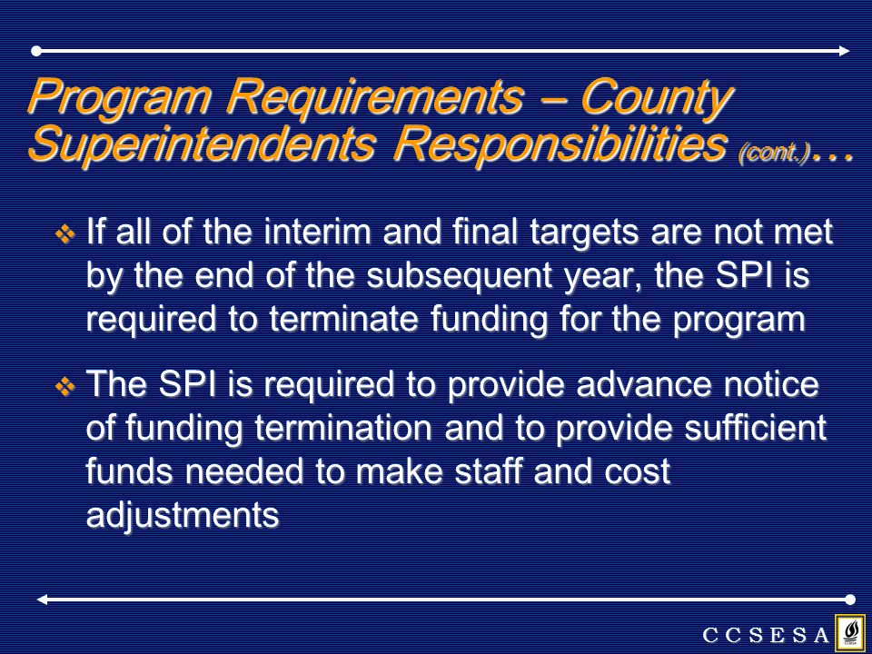 Program Requirements – County Superintendents Responsibilities (cont.) … If all of the interim and final targets are not met by the end of the subsequent year, the SPI is required to terminate funding for the program If all of the interim and final targets are not met by the end of the subsequent year, the SPI is required to terminate funding for the program The SPI is required to provide advance notice of funding termination and to provide sufficient funds needed to make staff and cost adjustments The SPI is required to provide advance notice of funding termination and to provide sufficient funds needed to make staff and cost adjustments C C S E S A
