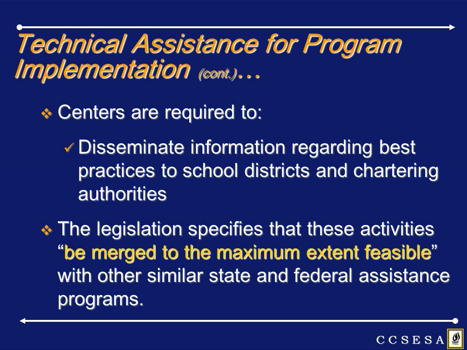 Technical Assistance for Program Implementation (cont.) … Centers are required to: Centers are required to: Disseminate information regarding best practices to school districts and chartering authorities Disseminate information regarding best practices to school districts and chartering authorities The legislation specifies that these activitiesbe merged to the maximum extent feasible with other similar state and federal assistance programs.