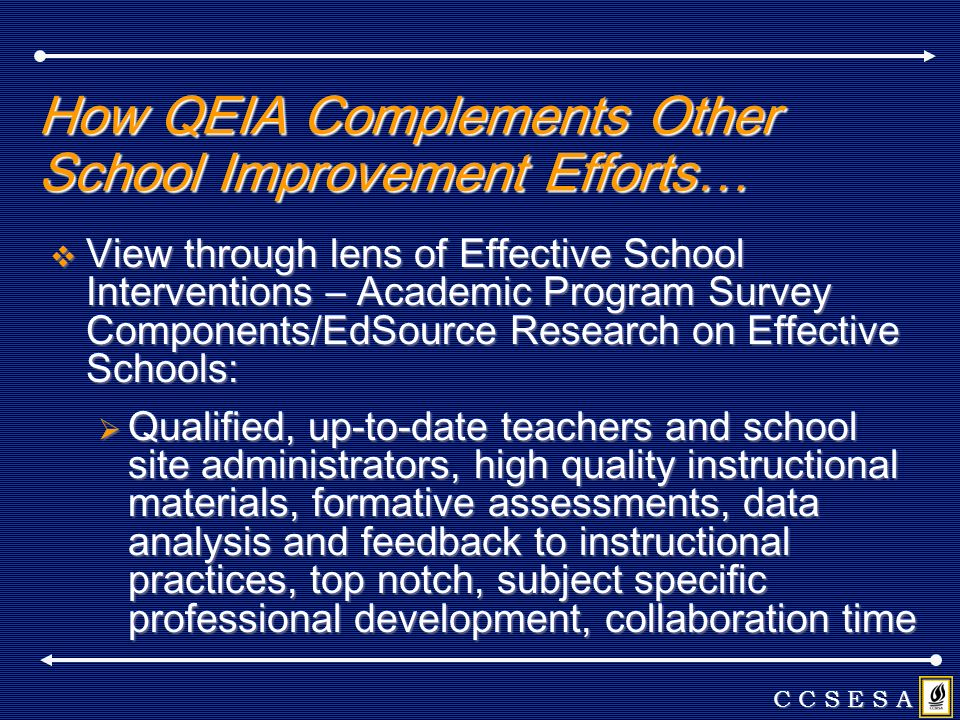 How QEIA Complements Other School Improvement Efforts… View through lens of Effective School Interventions – Academic Program Survey Components/EdSource Research on Effective Schools: View through lens of Effective School Interventions – Academic Program Survey Components/EdSource Research on Effective Schools: Qualified, up-to-date teachers and school site administrators, high quality instructional materials, formative assessments, data analysis and feedback to instructional practices, top notch, subject specific professional development, collaboration time Qualified, up-to-date teachers and school site administrators, high quality instructional materials, formative assessments, data analysis and feedback to instructional practices, top notch, subject specific professional development, collaboration time C C S E S A