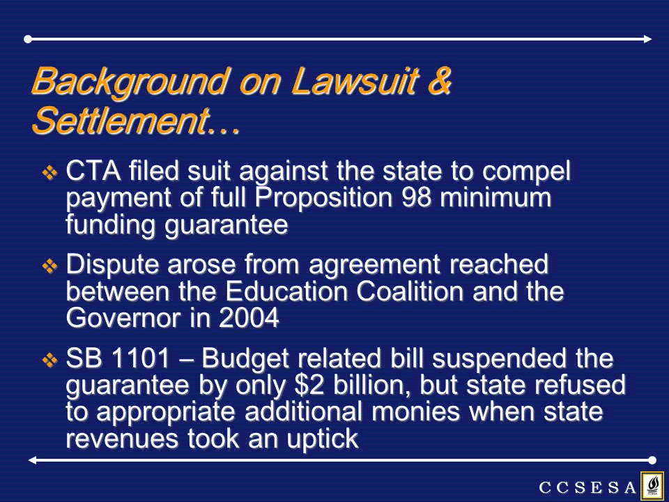 Background on Lawsuit & Settlement… CTA filed suit against the state to compel payment of full Proposition 98 minimum funding guarantee CTA filed suit against the state to compel payment of full Proposition 98 minimum funding guarantee Dispute arose from agreement reached between the Education Coalition and the Governor in 2004 Dispute arose from agreement reached between the Education Coalition and the Governor in 2004 SB 1101 – Budget related bill suspended the guarantee by only $2 billion, but state refused to appropriate additional monies when state revenues took an uptick SB 1101 – Budget related bill suspended the guarantee by only $2 billion, but state refused to appropriate additional monies when state revenues took an uptick C C S E S A