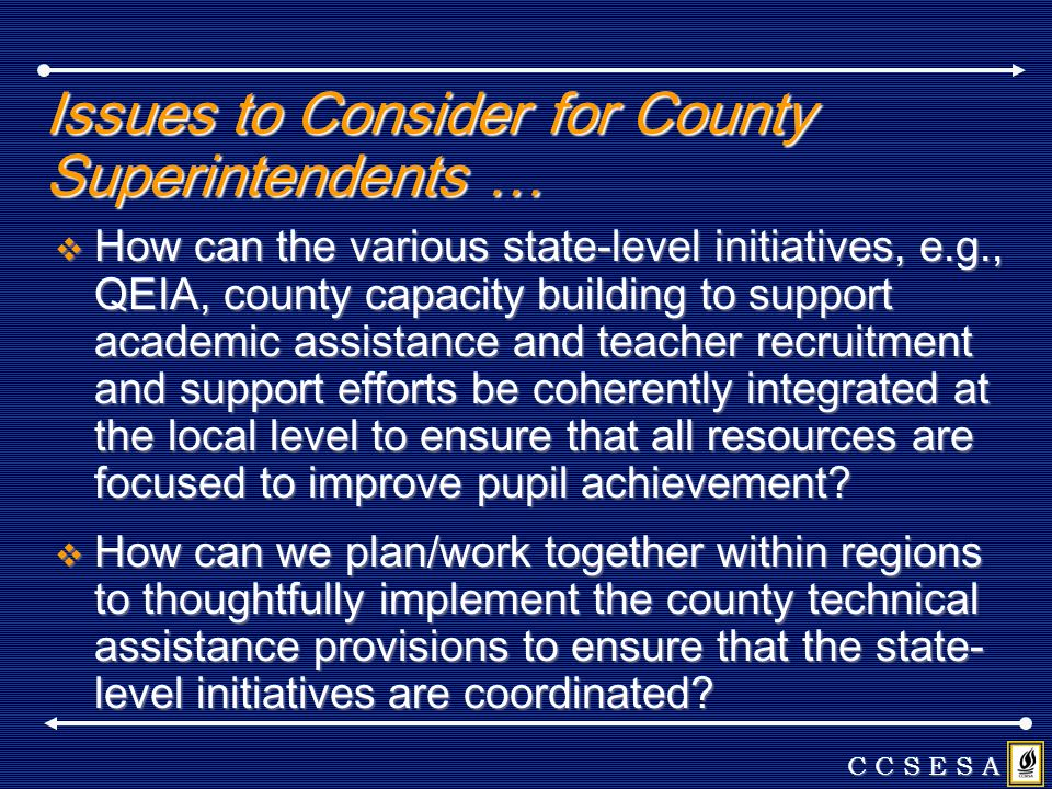 Issues to Consider for County Superintendents … How can the various state-level initiatives, e.g., QEIA, county capacity building to support academic