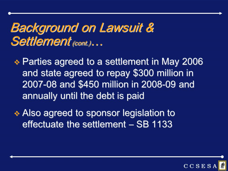 Background on Lawsuit & Settlement (cont.) … Parties agreed to a settlement in May 2006 and state agreed to repay $300 million in and $450 million in and annually until the debt is paid Parties agreed to a settlement in May 2006 and state agreed to repay $300 million in and $450 million in and annually until the debt is paid Also agreed to sponsor legislation to effectuate the settlement – SB 1133 Also agreed to sponsor legislation to effectuate the settlement – SB 1133 C C S E S A