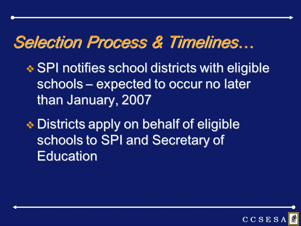 Selection Process & Timelines… SPI notifies school districts with eligible schools – expected to occur no later than January, 2007 SPI notifies school districts with eligible schools – expected to occur no later than January, 2007 Districts apply on behalf of eligible schools to SPI and Secretary of Education Districts apply on behalf of eligible schools to SPI and Secretary of Education C C S E S A