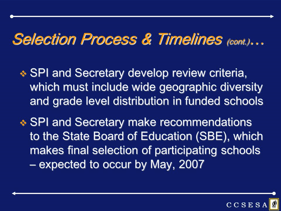 Selection Process & Timelines (cont.) … SPI and Secretary develop review criteria, which must include wide geographic diversity and grade level distribution in funded schools SPI and Secretary develop review criteria, which must include wide geographic diversity and grade level distribution in funded schools SPI and Secretary make recommendations to the State Board of Education (SBE), which makes final selection of participating schools – expected to occur by May, 2007 SPI and Secretary make recommendations to the State Board of Education (SBE), which makes final selection of participating schools – expected to occur by May, 2007 C C S E S A