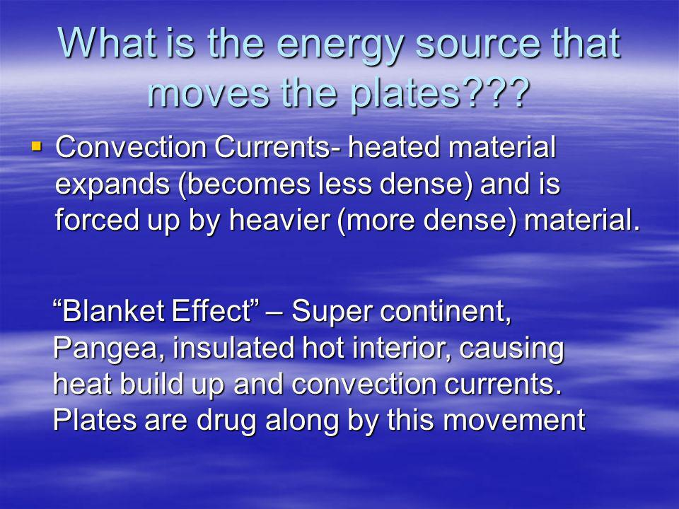 What is the energy source that moves the plates??? Convection Currents- heated material expands (becomes less dense) and is forced up by heavier (more