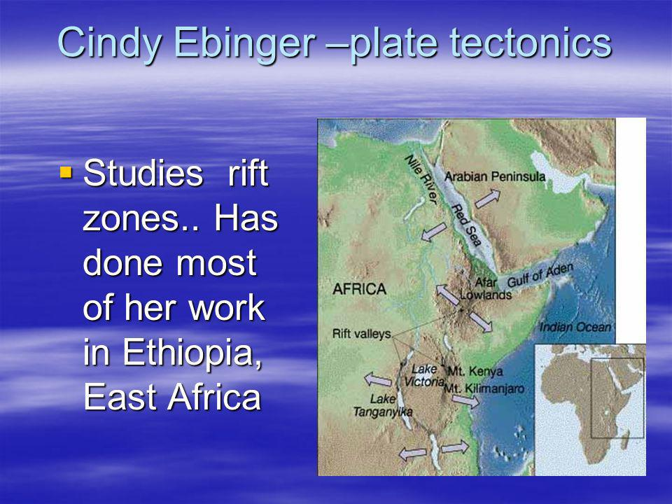 Cindy Ebinger –plate tectonics Studies rift zones.. Has done most of her work in Ethiopia, East Africa Studies rift zones.. Has done most of her work