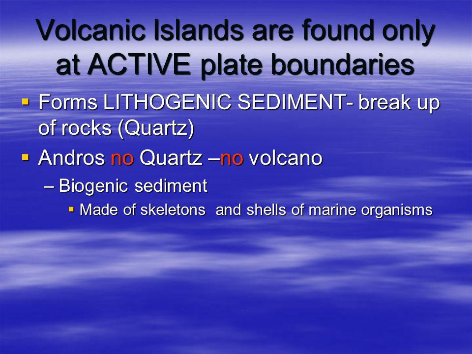 Volcanic Islands are found only at ACTIVE plate boundaries Forms LITHOGENIC SEDIMENT- break up of rocks (Quartz) Forms LITHOGENIC SEDIMENT- break up o