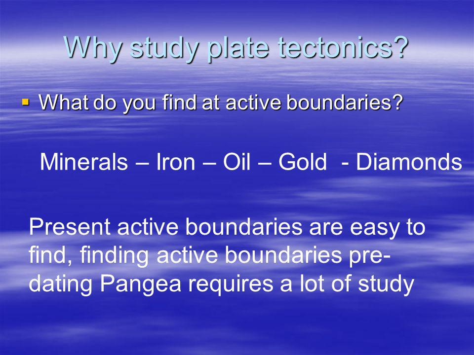 Why study plate tectonics? What do you find at active boundaries? What do you find at active boundaries? Minerals – Iron – Oil – Gold - Diamonds Prese