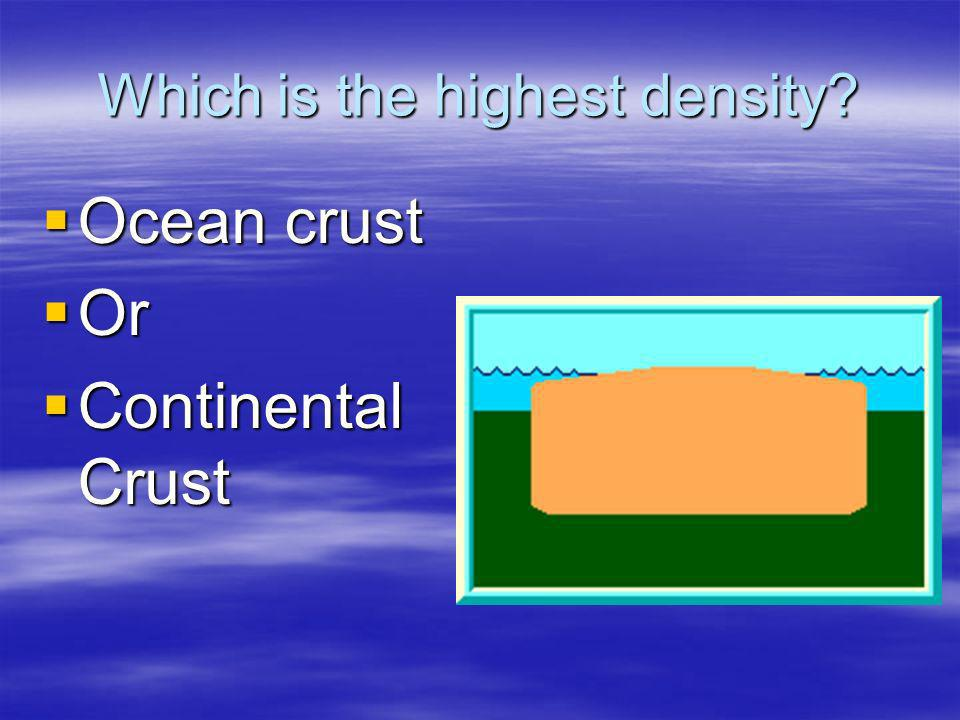 Which is the highest density? Ocean crust Ocean crust Or Or Continental Crust Continental Crust