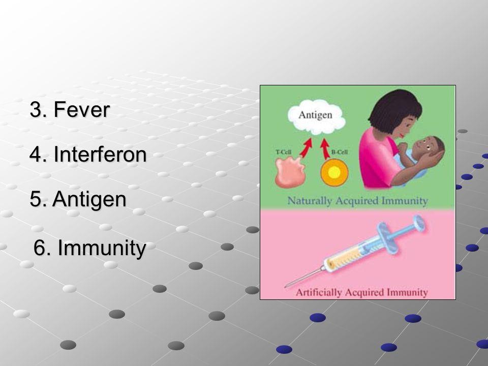 3. Fever 4. Interferon 5. Antigen 6. Immunity