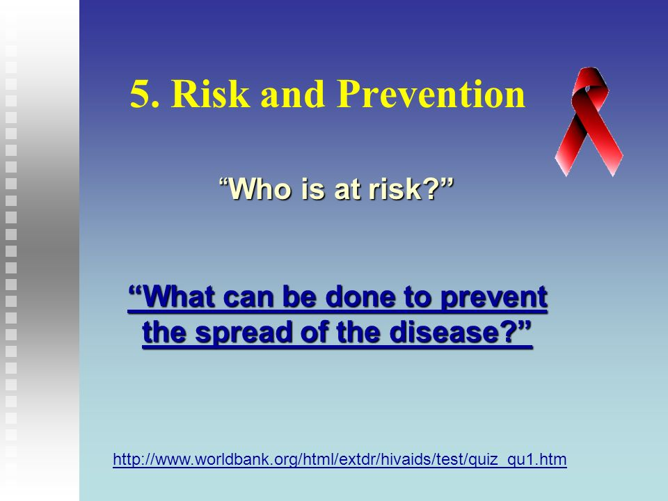 5. Risk and Prevention http://www.worldbank.org/html/extdr/hivaids/test/quiz_qu1.htm Source : American Assciation for World Helath Who is at risk?Who