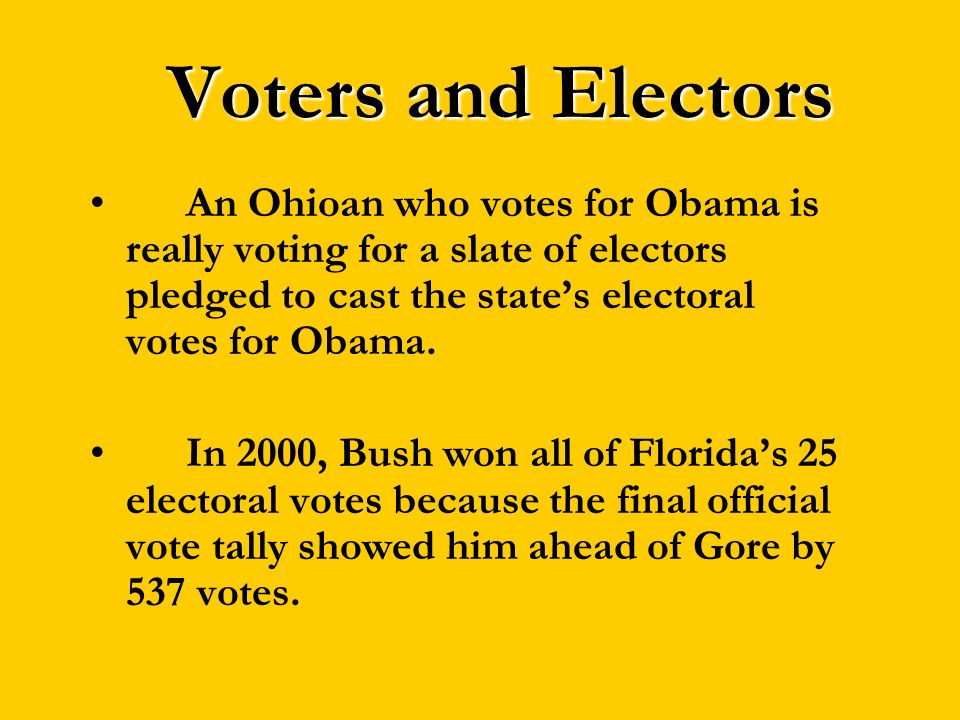 Voters and Electors An Ohioan who votes for Obama is really voting for a slate of electors pledged to cast the states electoral votes for Obama. In 20