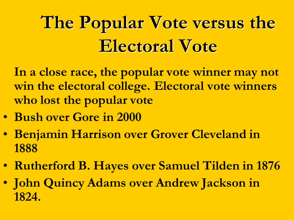 The Popular Vote versus the Electoral Vote In a close race, the popular vote winner may not win the electoral college. Electoral vote winners who lost
