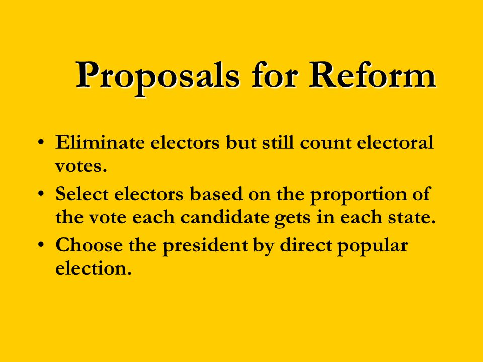 Proposals for Reform Eliminate electors but still count electoral votes. Select electors based on the proportion of the vote each candidate gets in ea