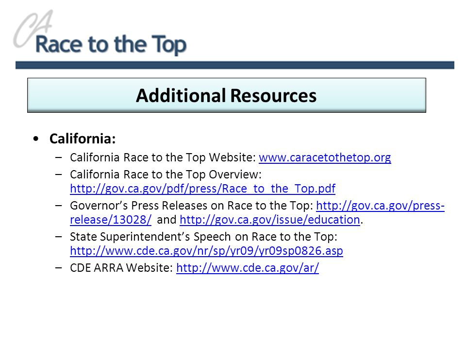 California: –California Race to the Top Website: www.caracetothetop.orgwww.caracetothetop.org –California Race to the Top Overview: http://gov.ca.gov/pdf/press/Race_to_the_Top.pdf http://gov.ca.gov/pdf/press/Race_to_the_Top.pdf –Governors Press Releases on Race to the Top: http://gov.ca.gov/press- release/13028/ and http://gov.ca.gov/issue/education.http://gov.ca.gov/press- release/13028/http://gov.ca.gov/issue/education –State Superintendents Speech on Race to the Top: http://www.cde.ca.gov/nr/sp/yr09/yr09sp0826.asp http://www.cde.ca.gov/nr/sp/yr09/yr09sp0826.asp –CDE ARRA Website: http://www.cde.ca.gov/ar/http://www.cde.ca.gov/ar/ Additional Resources